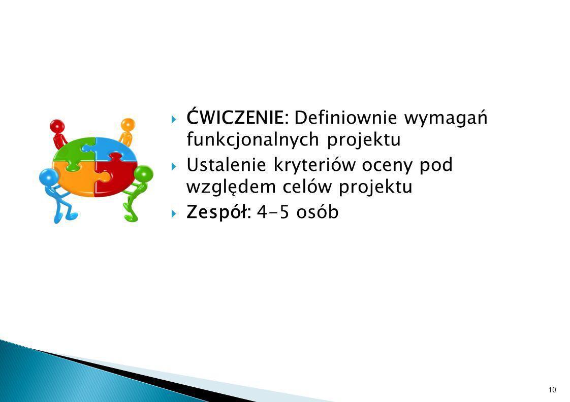 ĆWICZENIE: Definiownie wymagań funkcjonalnych projektu Ustalenie kryteriów oceny pod względem celów projektu Zespół: 4-5 osób 10