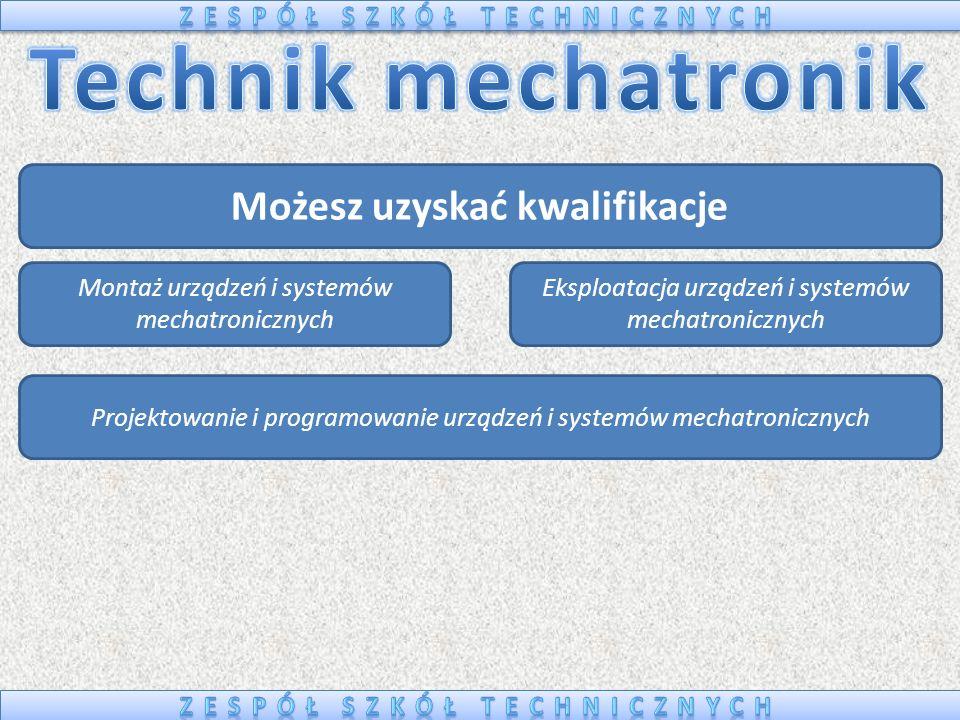 Możesz uzyskać kwalifikacje Montaż urządzeń i systemów mechatronicznych Eksploatacja urządzeń i systemów mechatronicznych Projektowanie i programowani