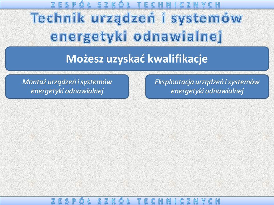 Możesz uzyskać kwalifikacje Montaż urządzeń i systemów energetyki odnawialnej Eksploatacja urządzeń i systemów energetyki odnawialnej