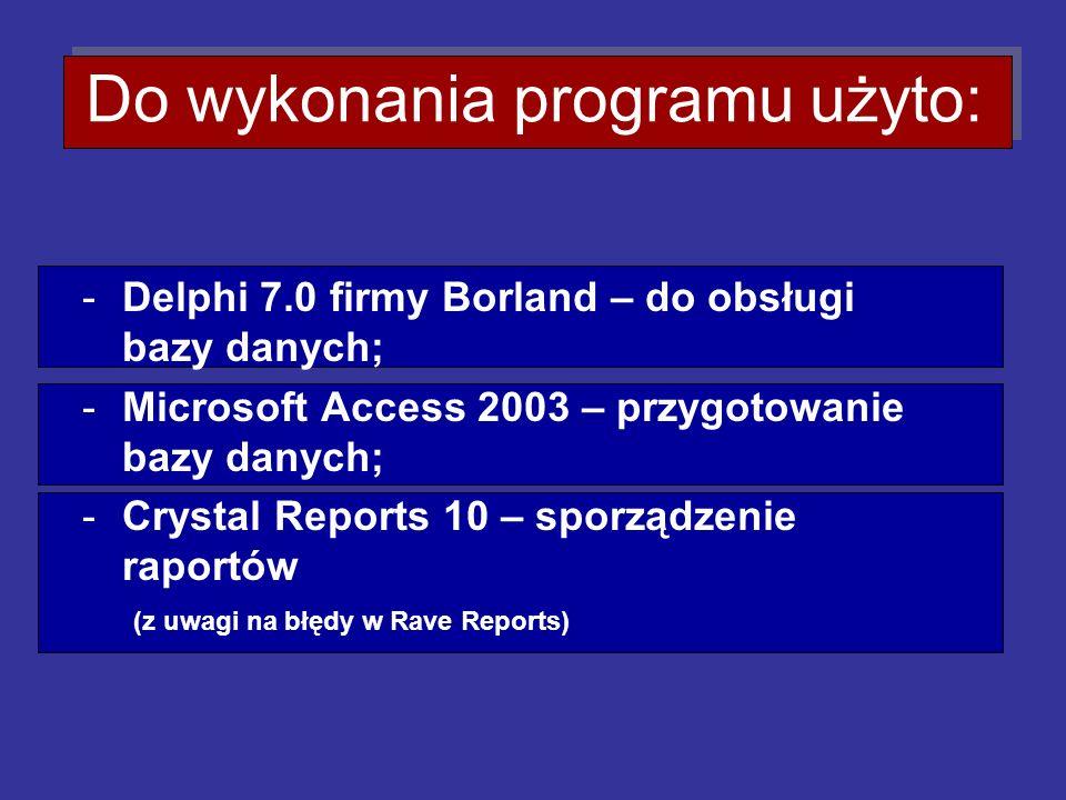 Do wykonania programu użyto: -Delphi 7.0 firmy Borland – do obsługi bazy danych; -Microsoft Access 2003 – przygotowanie bazy danych; -Crystal Reports