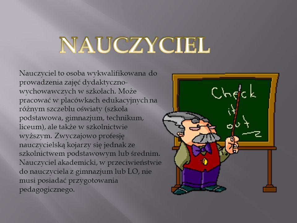 Nauczyciel to osoba wykwalifikowana do prowadzenia zajęć dydaktyczno- wychowawczych w szkołach.