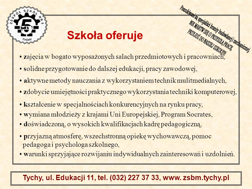 . Tychy, ul. Edukacji 11, tel. (032) 227 37 33, www. zsbm.tychy.pl zajęcia w bogato wyposażonych salach przedmiotowych i pracowniach, solidne przygoto