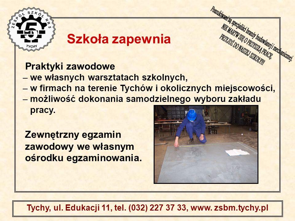 . Tychy, ul. Edukacji 11, tel. (032) 227 37 33, www. zsbm.tychy.pl Praktyki zawodowe – we własnych warsztatach szkolnych, – w firmach na terenie Tychó