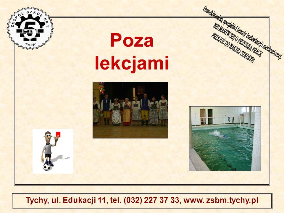 . Tychy, ul. Edukacji 11, tel. (032) 227 37 33, www. zsbm.tychy.pl Poza lekcjami