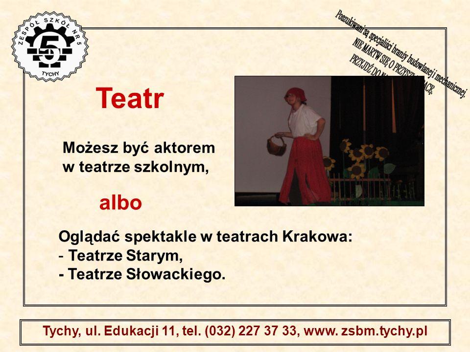 . Tychy, ul. Edukacji 11, tel. (032) 227 37 33, www. zsbm.tychy.pl Możesz być aktorem w teatrze szkolnym, Oglądać spektakle w teatrach Krakowa: - Teat
