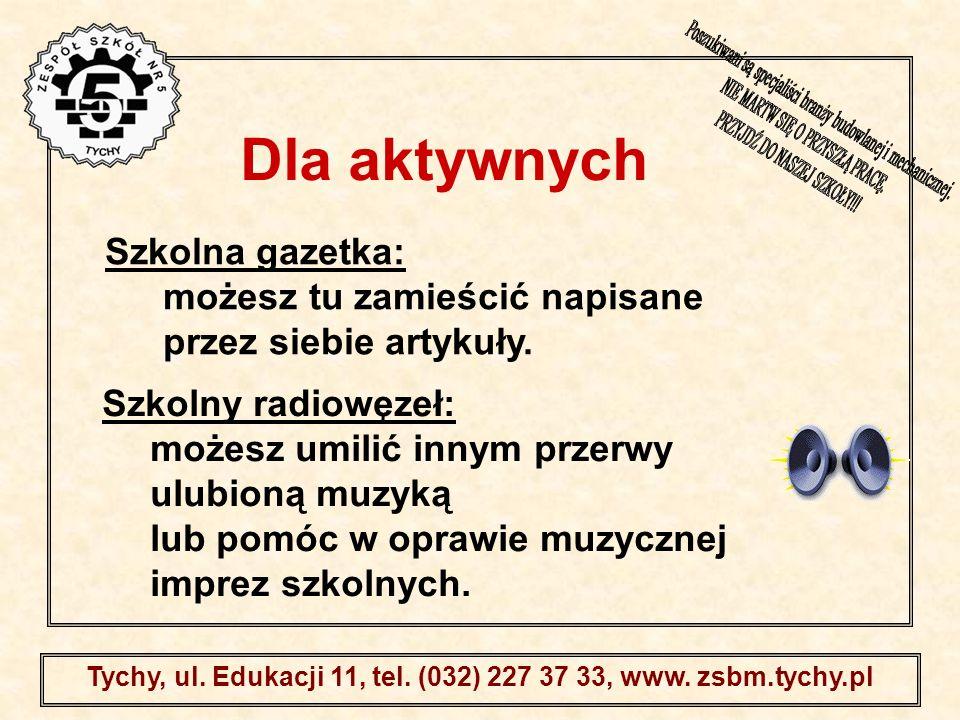 . Tychy, ul. Edukacji 11, tel. (032) 227 37 33, www. zsbm.tychy.pl Szkolna gazetka: możesz tu zamieścić napisane przez siebie artykuły. Szkolny radiow