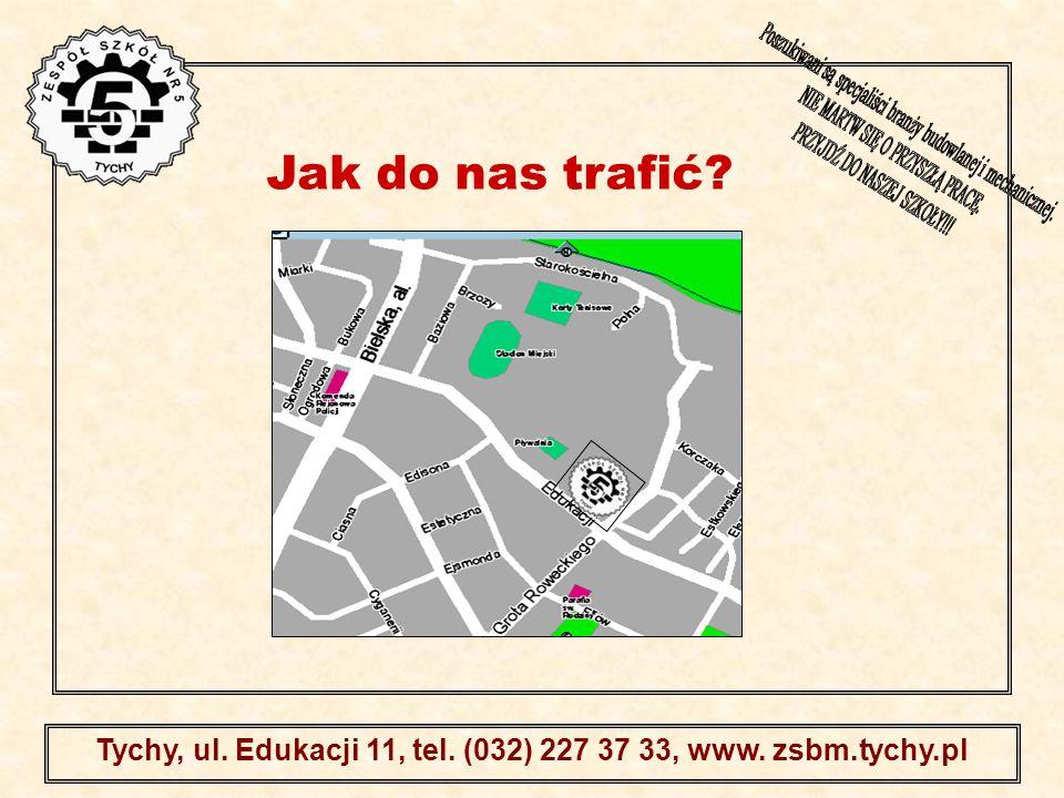 . Tychy, ul. Edukacji 11, tel. (032) 227 37 33, www. zsbm.tychy.pl Jak do nas trafić?