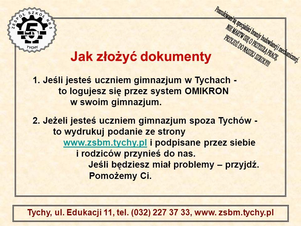. Tychy, ul. Edukacji 11, tel. (032) 227 37 33, www. zsbm.tychy.pl 2. Jeżeli jesteś uczniem gimnazjum spoza Tychów - to wydrukuj podanie ze strony www