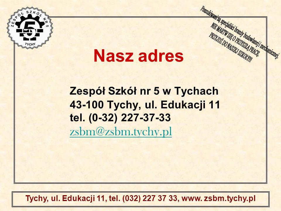 . Tychy, ul. Edukacji 11, tel. (032) 227 37 33, www. zsbm.tychy.pl Nasz adres Zespół Szkół nr 5 w Tychach 43-100 Tychy, ul. Edukacji 11 tel. (0-32) 22
