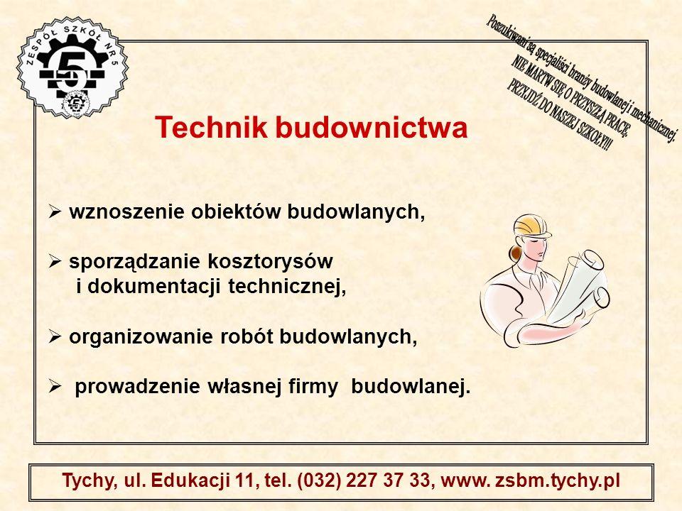 . Tychy, ul. Edukacji 11, tel. (032) 227 37 33, www. zsbm.tychy.pl wznoszenie obiektów budowlanych, sporządzanie kosztorysów i dokumentacji techniczne
