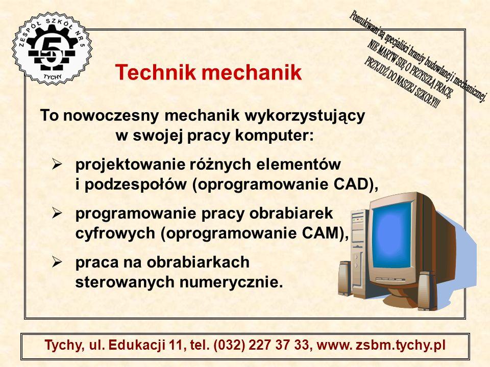 . Tychy, ul. Edukacji 11, tel. (032) 227 37 33, www. zsbm.tychy.pl To nowoczesny mechanik wykorzystujący w swojej pracy komputer: projektowanie różnyc