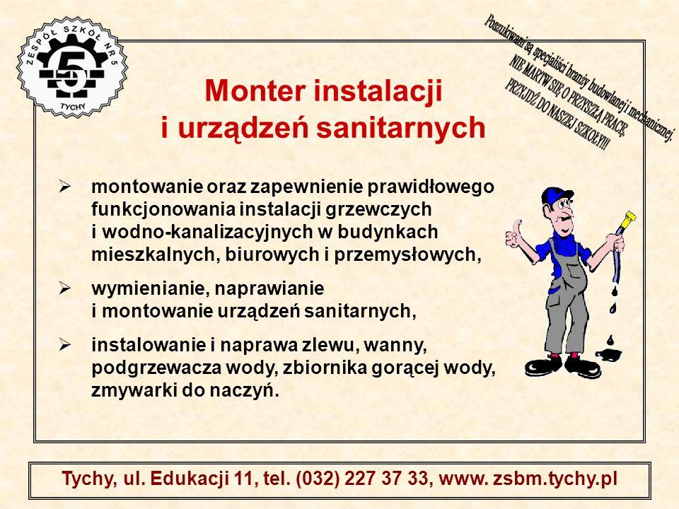 . Tychy, ul. Edukacji 11, tel. (032) 227 37 33, www. zsbm.tychy.pl montowanie oraz zapewnienie prawidłowego funkcjonowania instalacji grzewczych i wod