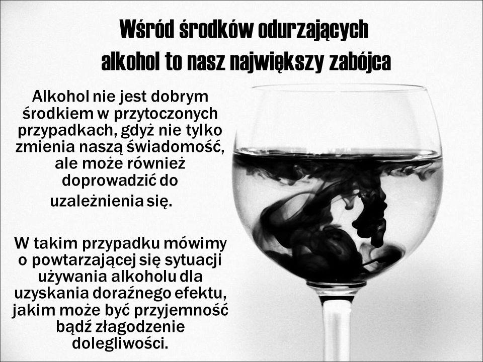 Wśród środków odurzających alkohol to nasz największy zabójca Alkohol nie jest dobrym środkiem w przytoczonych przypadkach, gdyż nie tylko zmienia nas