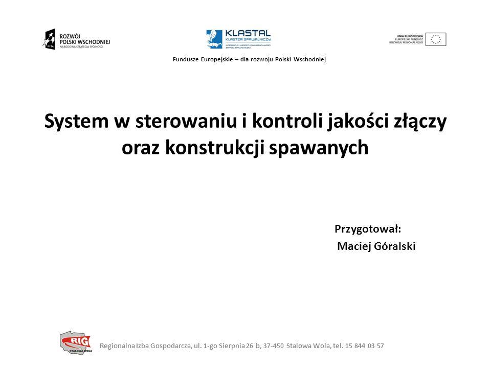Fundusze Europejskie – dla rozwoju Polski Wschodniej System w sterowaniu i kontroli jakości złączy oraz konstrukcji spawanych Przygotował: Maciej Góra