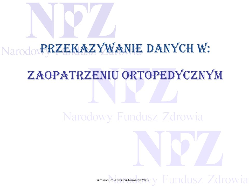 Przekraczamy bariery możliwości Seminarium - Otwarcie formatów 2007 Zaopatrzenie ortopedyczne W 2007 roku dla świadczeń w rodzaju zaopatrzenie w przedmioty ortopedyczne i środki pomocnicze zachowany został dotychczasowy obieg dokumentów.