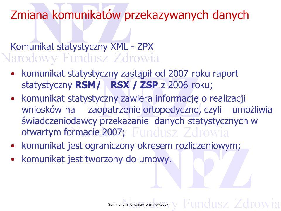 Przekraczamy bariery możliwości Seminarium - Otwarcie formatów 2007 Zmiana komunikatów przekazywanych danych Komunikat statystyczny zwrotny XML - ZPZ komunikat statystyczny zwrotny zastąpił od 2007 roku raport statystyczny zwrotny RSZ z 2006 roku (raporty zwrotne HTML z 2005 roku) komunikat zawiera status walidacji każdej pozycji raportu statystycznego z ewentualnym opisem problemu oraz potwierdza fakt otrzymania pozycji komunikatu przez OW NFZ; pozycje potwierdzone w komunikacie statystycznym zwrotnym stanowią podstawę do wystawienia rachunku refundacyjnego.