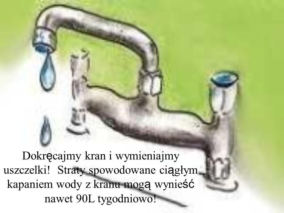 Dokr ę cajmy kran i wymieniajmy uszczelki! Straty spowodowane ci ą głym kapaniem wody z kranu mog ą wynie ść nawet 90L tygodniowo!