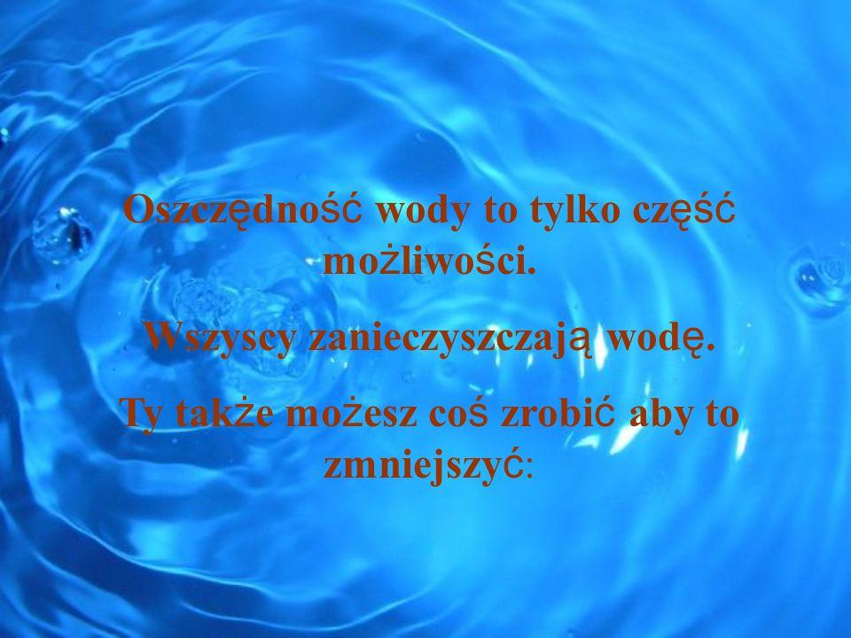 Oszcz ę dno ść wody to tylko cz ęść mo ż liwo ś ci. Wszyscy zanieczyszczaj ą wod ę. Ty tak ż e mo ż esz co ś zrobi ć aby to zmniejszy ć :