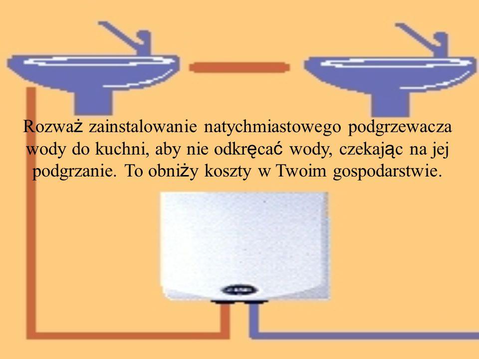 Rozwa ż zainstalowanie natychmiastowego podgrzewacza wody do kuchni, aby nie odkr ę ca ć wody, czekaj ą c na jej podgrzanie. To obni ż y koszty w Twoi