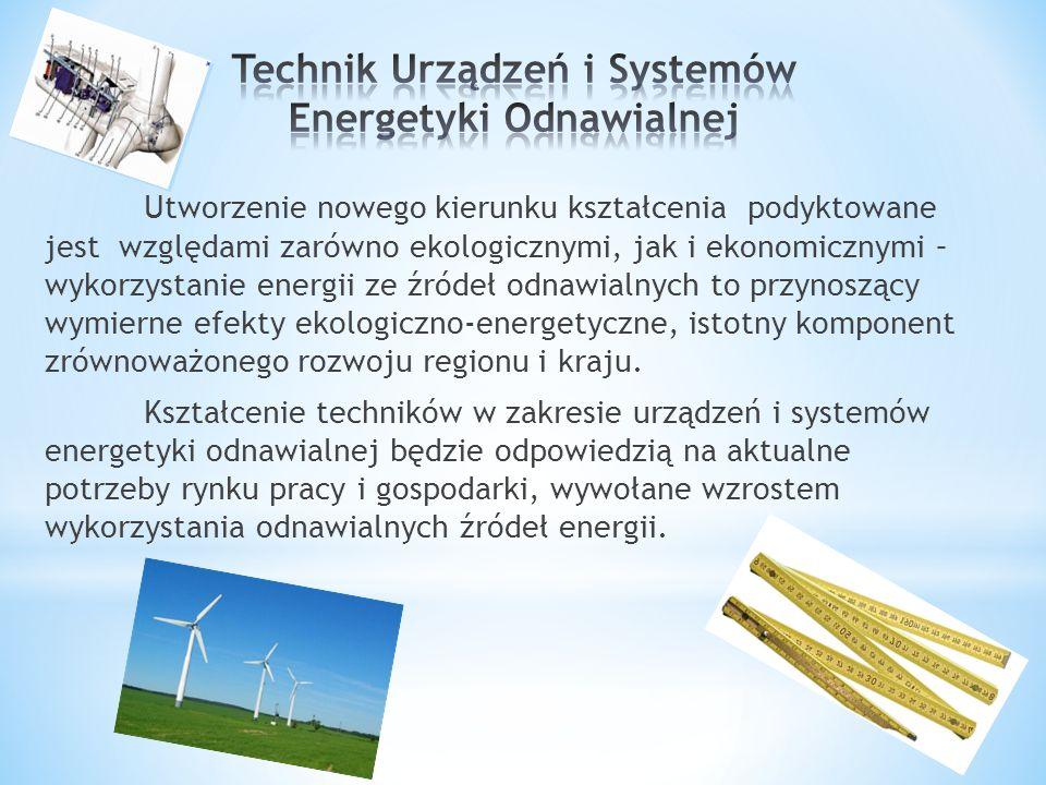 * Podstawowym celem kształcenia w zawodzie Technik urządzeń i systemów energetyki odnawialnej jest przygotowanie absolwenta do wykonywania następujących zadań zawodowych: 1)organizowania i wykonywania prac związanych z montażem instalacji systemów energetyki odnawialnej; 2) montażu i demontażu urządzeń do pozyskiwania energii odnawialnej; 3) kontrolowania pracy urządzeń i instalacji systemów energetyki odnawialnej; 4) wykonywania konserwacji oraz naprawy urządzeń i instalacji systemów energetyki odnawialnej.