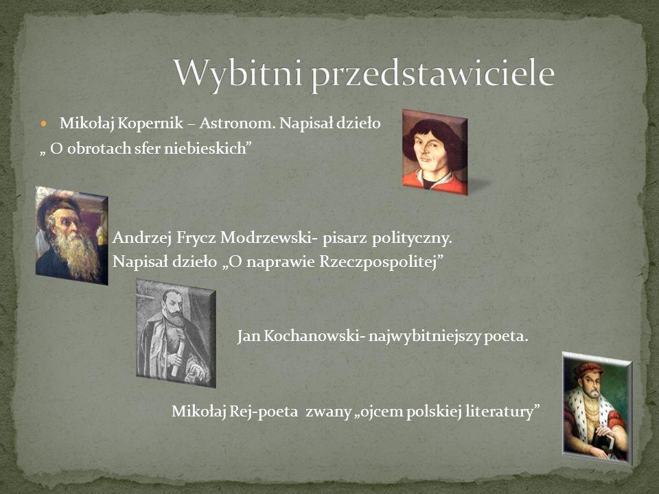 Mikołaj Kopernik – Astronom. Napisał dzieło O obrotach sfer niebieskich Andrzej Frycz Modrzewski- pisarz polityczny. Napisał dzieło O naprawie Rzeczpo