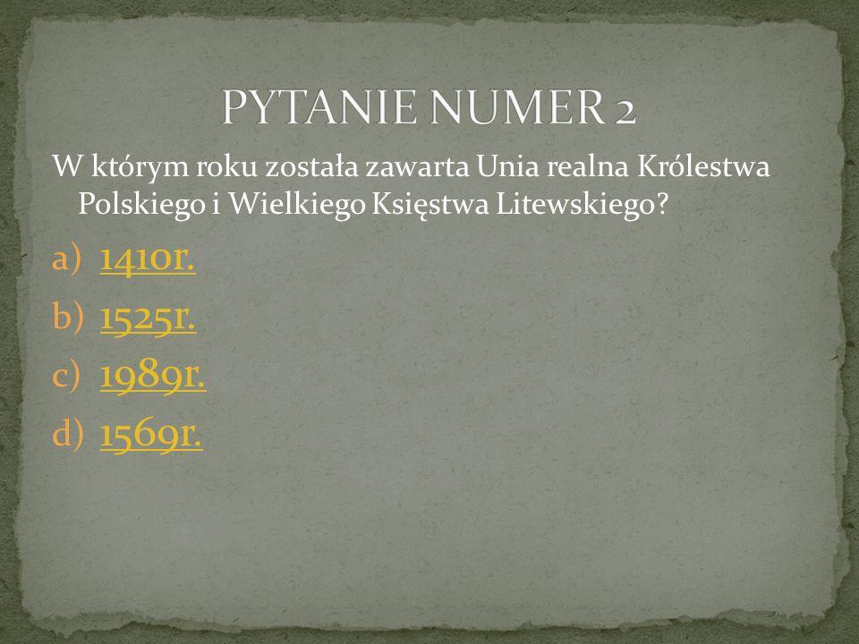 W którym roku została zawarta Unia realna Królestwa Polskiego i Wielkiego Księstwa Litewskiego? a) 1410r. 1410r. b) 1525r. 1525r. c) 1989r. 1989r. d)