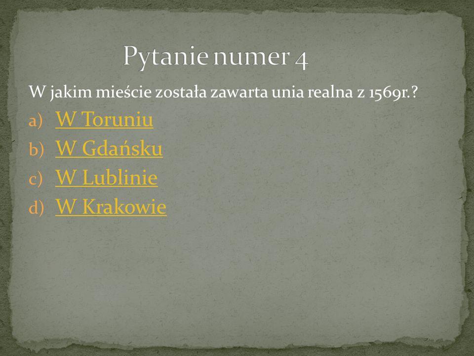 W jakim mieście została zawarta unia realna z 1569r.? a) W Toruniu W Toruniu b) W Gdańsku W Gdańsku c) W Lublinie W Lublinie d) W Krakowie W Krakowie