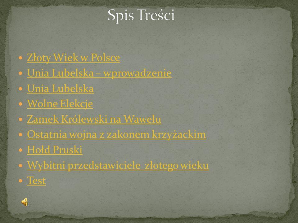 Złoty Wiek w Polsce Unia Lubelska – wprowadzenie Unia Lubelska Wolne Elekcje Zamek Królewski na Wawelu Ostatnia wojna z zakonem krzyżackim Hołd Pruski