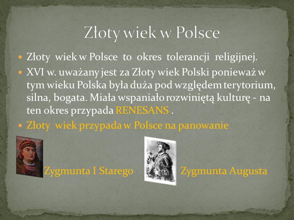 Złoty wiek w Polsce to okres tolerancji religijnej. XVI w. uważany jest za Złoty wiek Polski ponieważ w tym wieku Polska była duża pod względem teryto