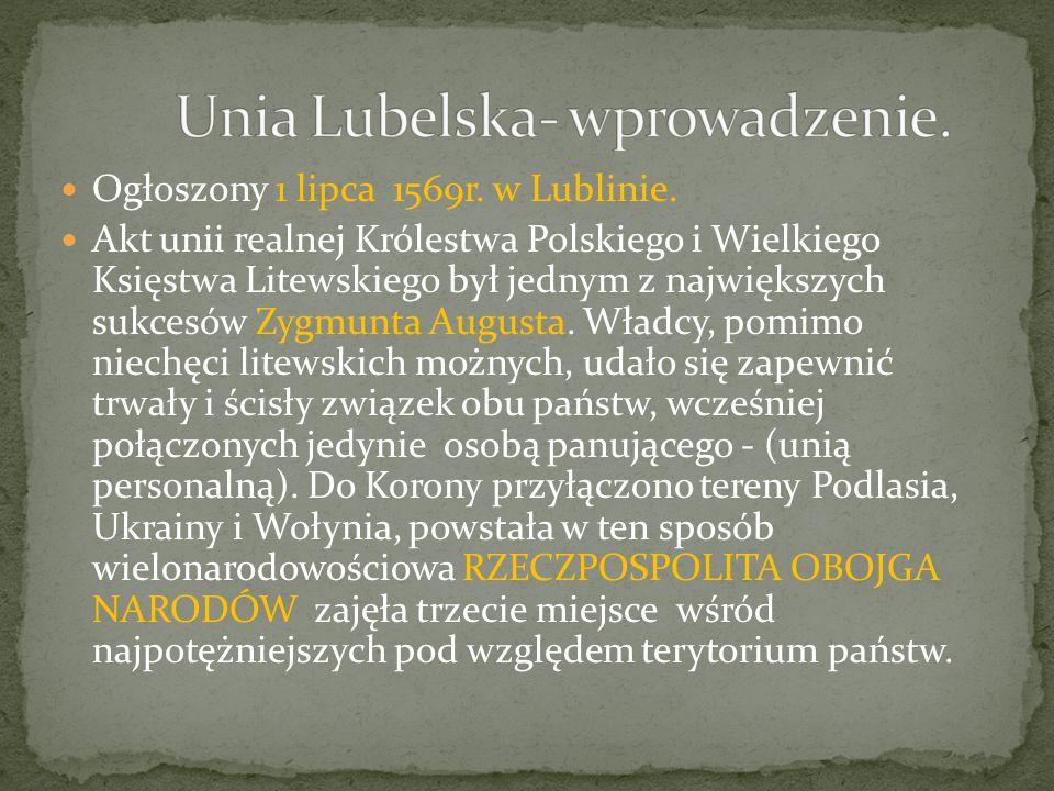 Ogłoszony 1 lipca 1569r. w Lublinie. Akt unii realnej Królestwa Polskiego i Wielkiego Księstwa Litewskiego był jednym z największych sukcesów Zygmunta
