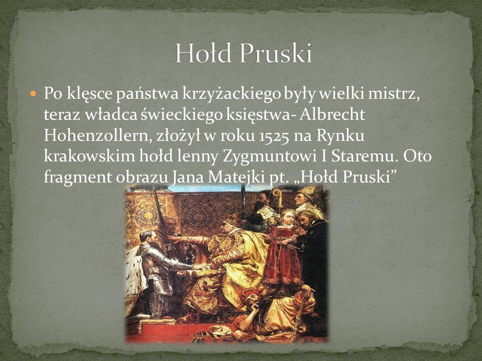 Po klęsce państwa krzyżackiego były wielki mistrz, teraz władca świeckiego księstwa- Albrecht Hohenzollern, złożył w roku 1525 na Rynku krakowskim hoł