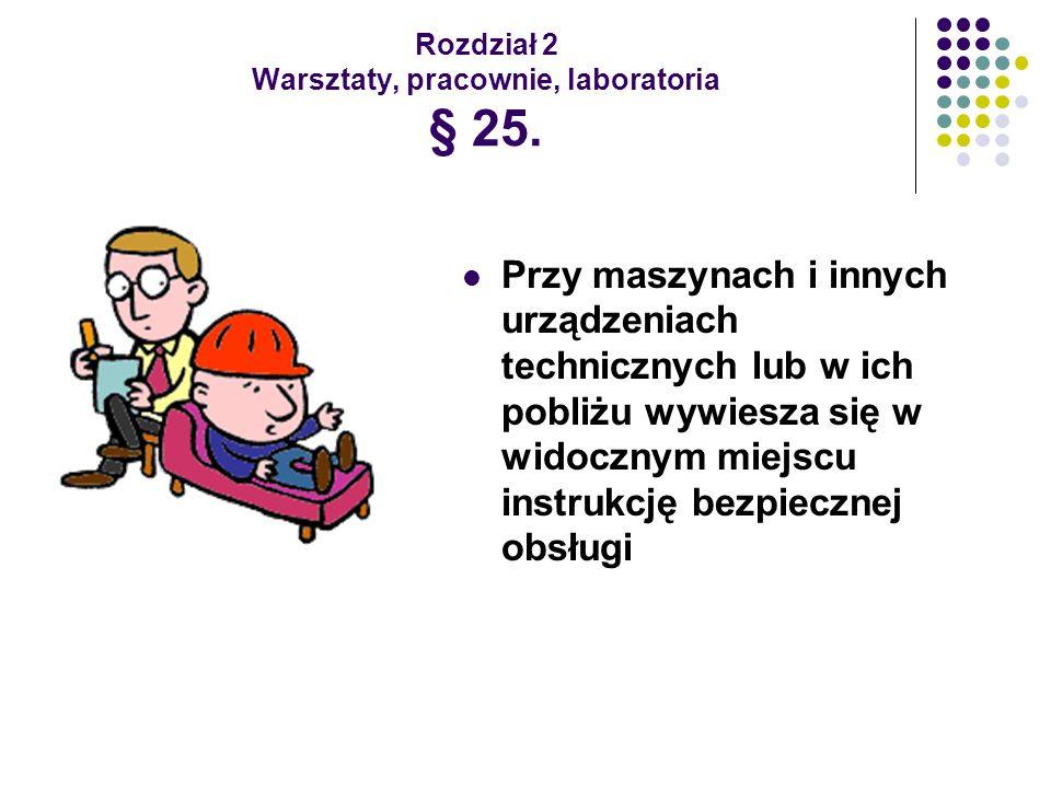 Rozdział 2 Warsztaty, pracownie, laboratoria § 25. Przy maszynach i innych urządzeniach technicznych lub w ich pobliżu wywiesza się w widocznym miejsc