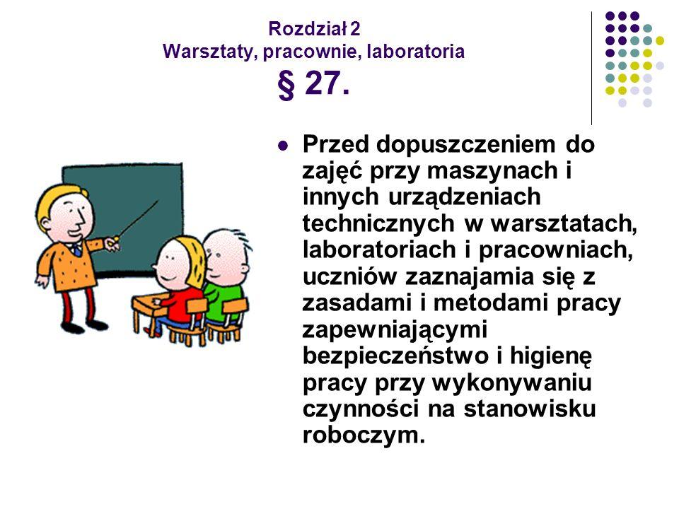 Rozdział 2 Warsztaty, pracownie, laboratoria § 27. Przed dopuszczeniem do zajęć przy maszynach i innych urządzeniach technicznych w warsztatach, labor