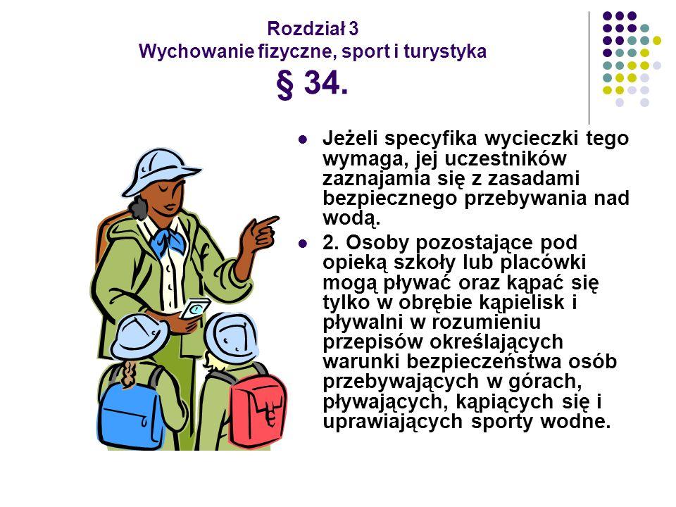 Rozdział 3 Wychowanie fizyczne, sport i turystyka § 34. Jeżeli specyfika wycieczki tego wymaga, jej uczestników zaznajamia się z zasadami bezpiecznego