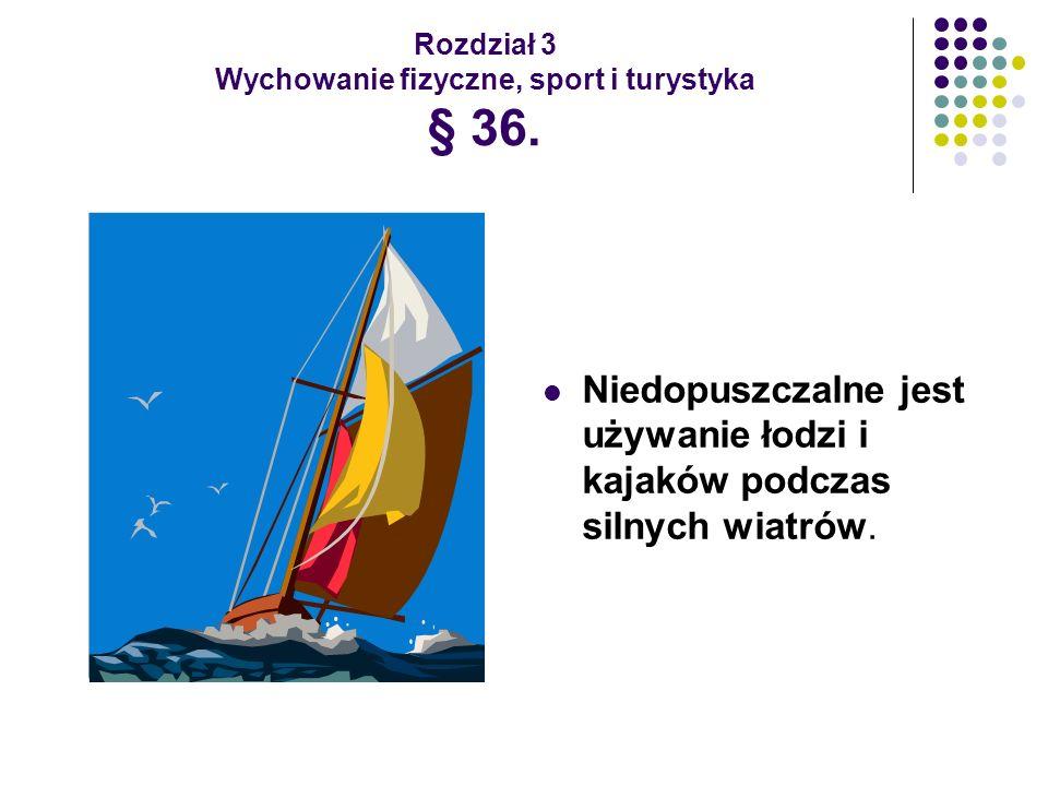 Rozdział 3 Wychowanie fizyczne, sport i turystyka § 36. Niedopuszczalne jest używanie łodzi i kajaków podczas silnych wiatrów.