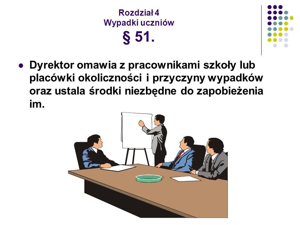 Rozdział 4 Wypadki uczniów § 51. Dyrektor omawia z pracownikami szkoły lub placówki okoliczności i przyczyny wypadków oraz ustala środki niezbędne do