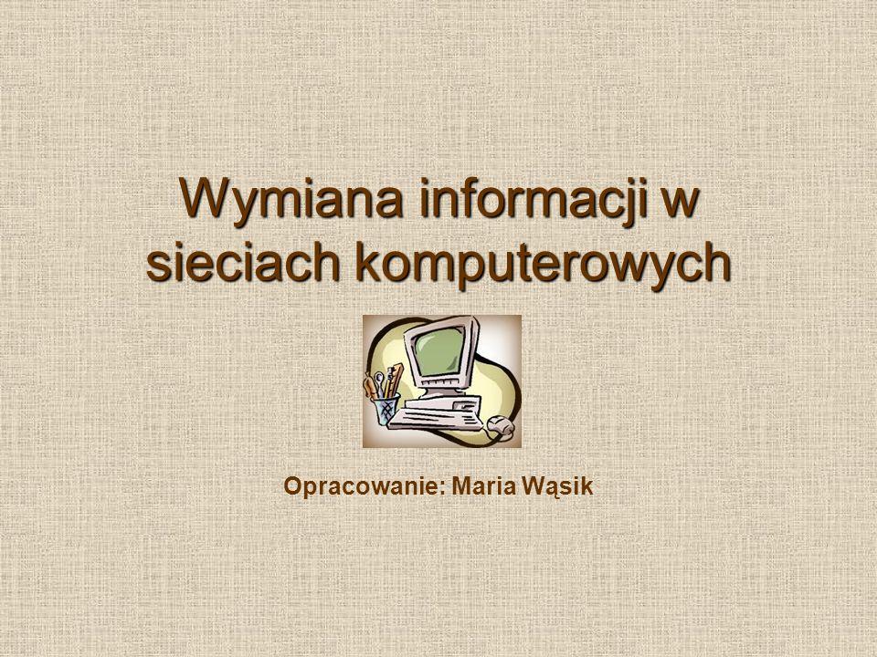 Wymiana informacji w sieciach komputerowych Opracowanie: Maria Wąsik