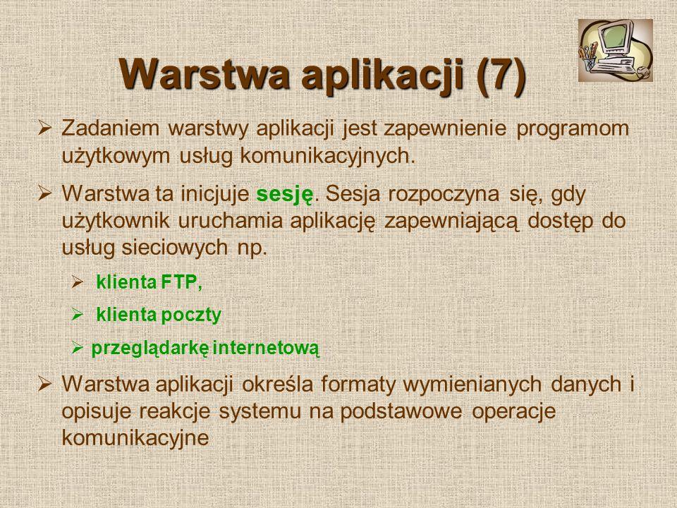 Warstwa aplikacji (7) Zadaniem warstwy aplikacji jest zapewnienie programom użytkowym usług komunikacyjnych. Warstwa ta inicjuje sesję. Sesja rozpoczy