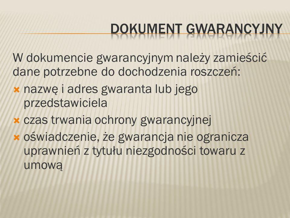 W dokumencie gwarancyjnym należy zamieścić dane potrzebne do dochodzenia roszczeń: nazwę i adres gwaranta lub jego przedstawiciela czas trwania ochron