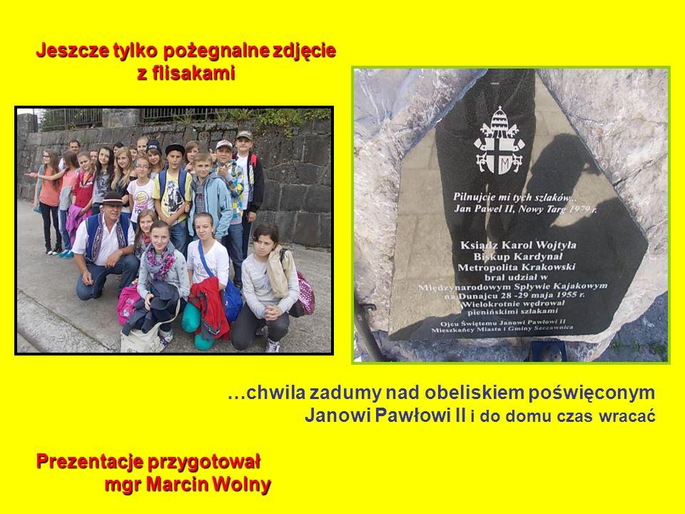…chwila zadumy nad obeliskiem poświęconym Janowi Pawłowi II i do domu czas wracać Jeszcze tylko pożegnalne zdjęcie z flisakami Prezentacje przygotował mgr Marcin Wolny