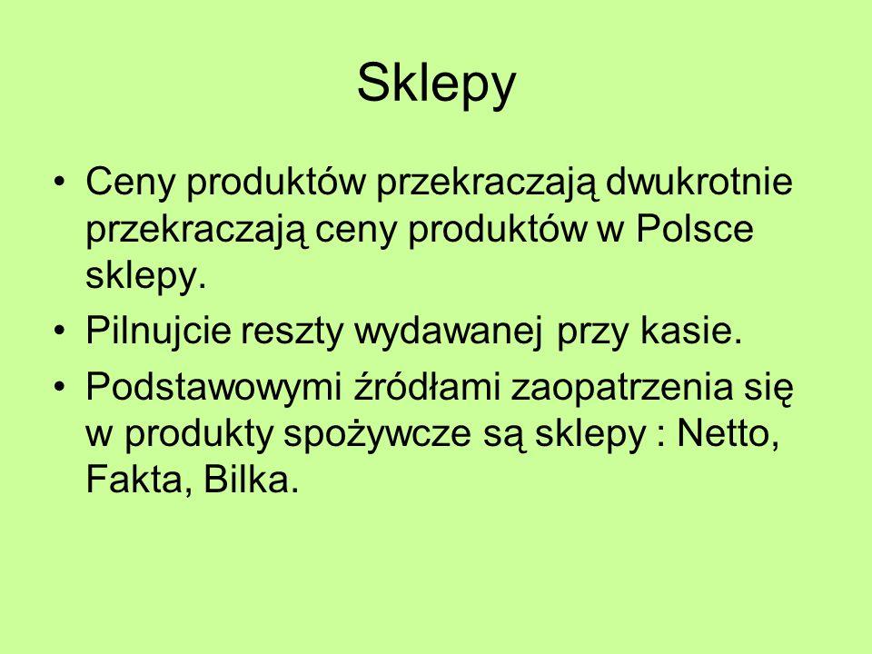 Sklepy Ceny produktów przekraczają dwukrotnie przekraczają ceny produktów w Polsce sklepy. Pilnujcie reszty wydawanej przy kasie. Podstawowymi źródłam