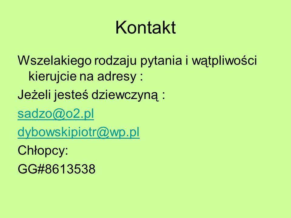 Kontakt Wszelakiego rodzaju pytania i wątpliwości kierujcie na adresy : Jeżeli jesteś dziewczyną : sadzo@o2.pl dybowskipiotr@wp.pl Chłopcy: GG#8613538