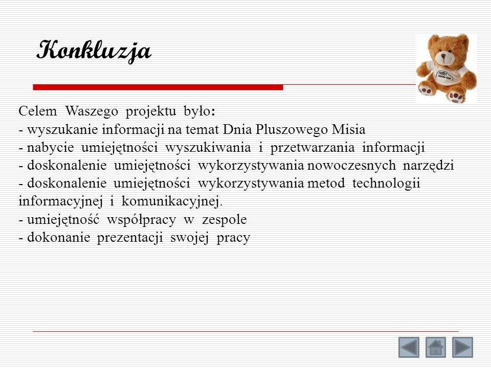 Konkluzja Celem Waszego projektu było: - wyszukanie informacji na temat Dnia Pluszowego Misia - nabycie umiejętności wyszukiwania i przetwarzania info