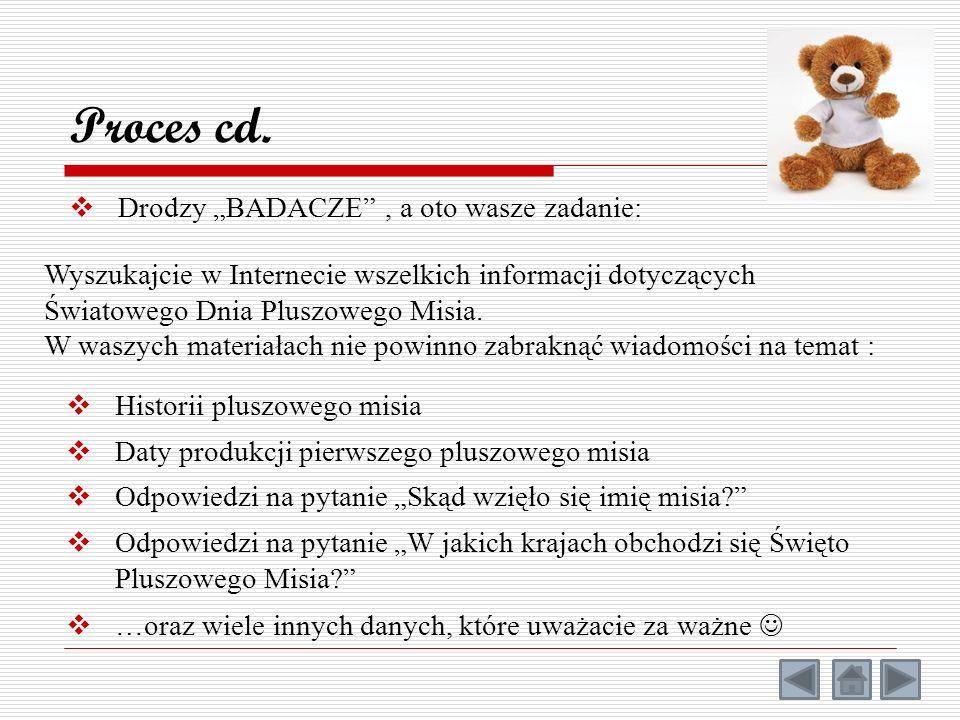 Drodzy BADACZE, a oto wasze zadanie: Proces cd. Wyszukajcie w Internecie wszelkich informacji dotyczących Światowego Dnia Pluszowego Misia. W waszych