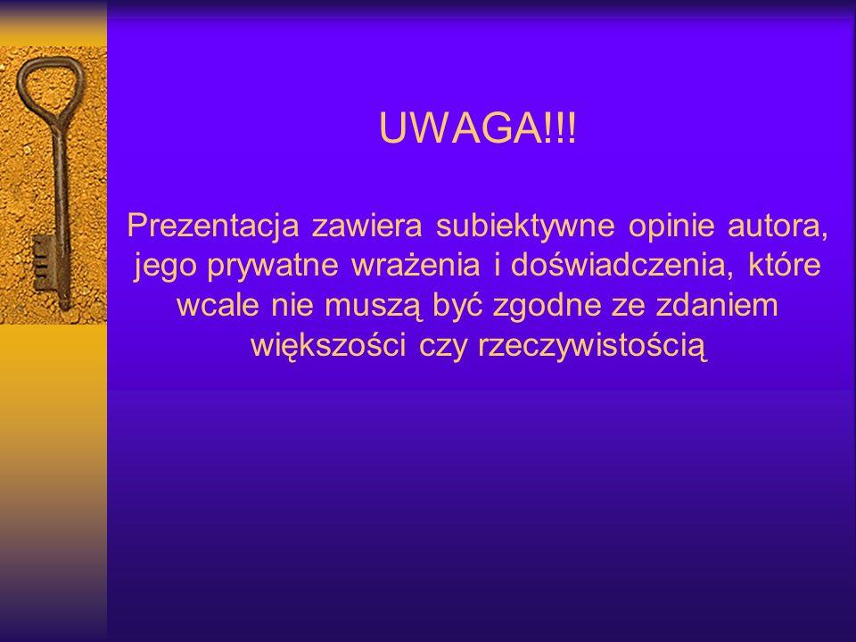 UWAGA!!! Prezentacja zawiera subiektywne opinie autora, jego prywatne wrażenia i doświadczenia, które wcale nie muszą być zgodne ze zdaniem większości