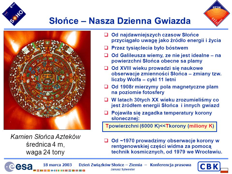 18 marca 2003 Dzień Związków Słońce – Ziemia – Konferencja prasowa Janusz Sylwester C B KC B K Plamy słoneczne Ciemne obszary gazu (cień, półcień) Silne pola magnetyczne (5000 x ziemskie) Chłodniejsze miejsca (o 1000 K), i przez to ciemne.