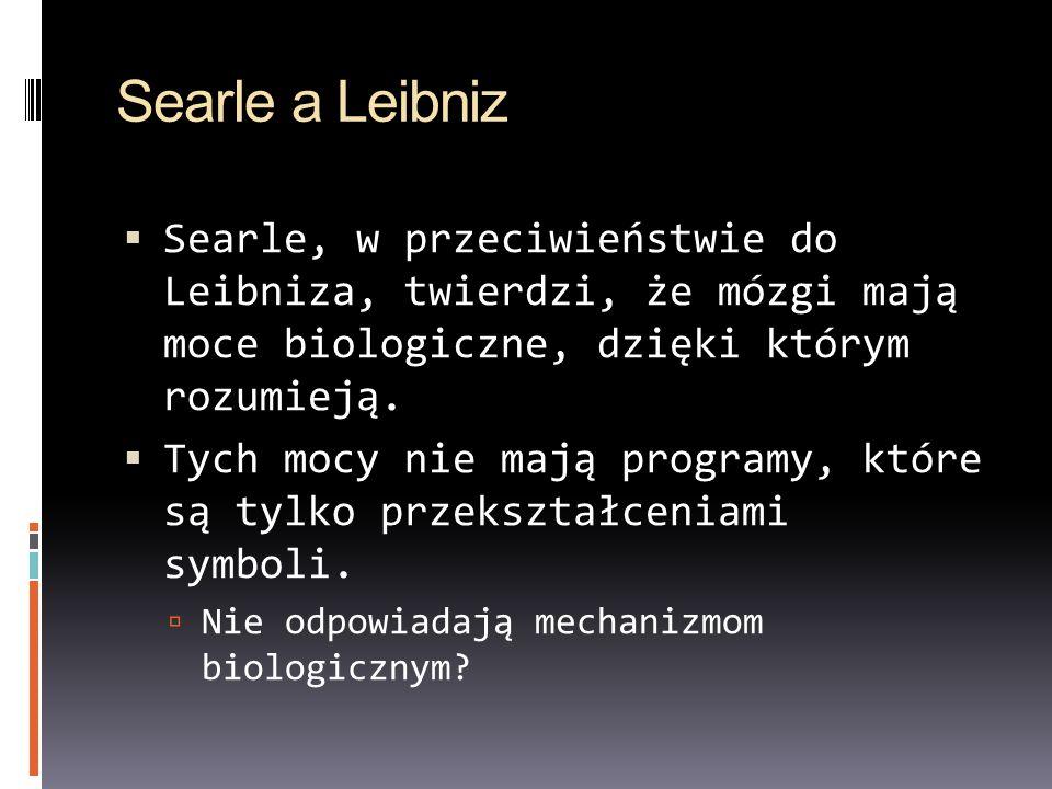 Searle a Leibniz Searle, w przeciwieństwie do Leibniza, twierdzi, że mózgi mają moce biologiczne, dzięki którym rozumieją. Tych mocy nie mają programy