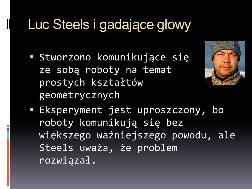 Luc Steels i gadające głowy Stworzono komunikujące się ze sobą roboty na temat prostych kształtów geometrycznych Eksperyment jest uproszczony, bo robo