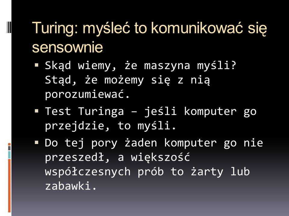 Turing: myśleć to komunikować się sensownie Skąd wiemy, że maszyna myśli? Stąd, że możemy się z nią porozumiewać. Test Turinga – jeśli komputer go prz