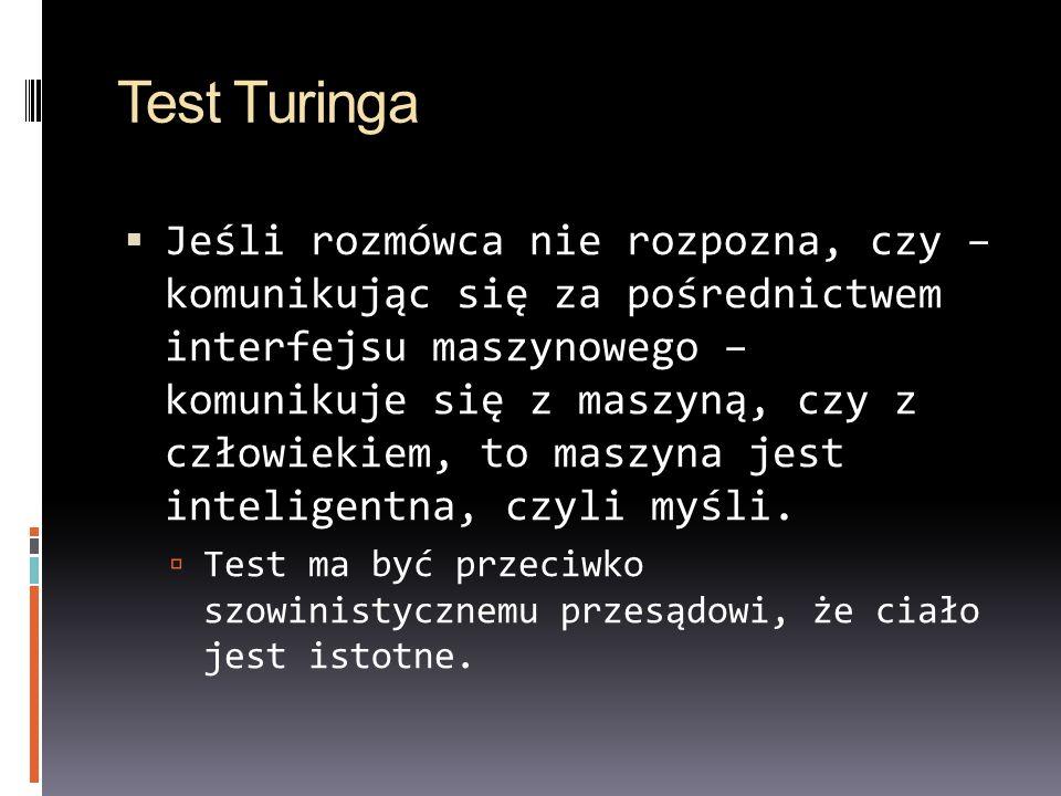 Test Turinga Jeśli rozmówca nie rozpozna, czy – komunikując się za pośrednictwem interfejsu maszynowego – komunikuje się z maszyną, czy z człowiekiem,